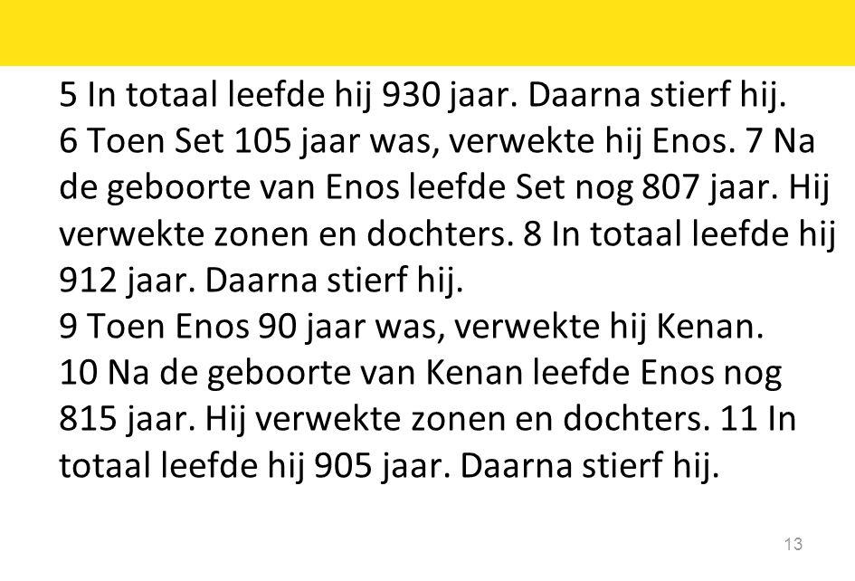 13 5 In totaal leefde hij 930 jaar. Daarna stierf hij. 6 Toen Set 105 jaar was, verwekte hij Enos. 7 Na de geboorte van Enos leefde Set nog 807 jaar.