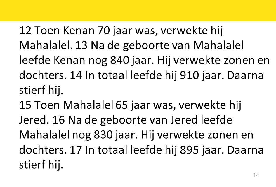 14 12 Toen Kenan 70 jaar was, verwekte hij Mahalalel. 13 Na de geboorte van Mahalalel leefde Kenan nog 840 jaar. Hij verwekte zonen en dochters. 14 In
