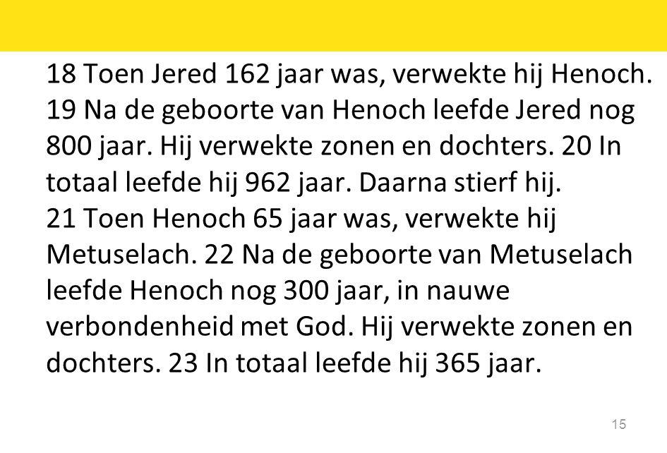 15 18 Toen Jered 162 jaar was, verwekte hij Henoch. 19 Na de geboorte van Henoch leefde Jered nog 800 jaar. Hij verwekte zonen en dochters. 20 In tota