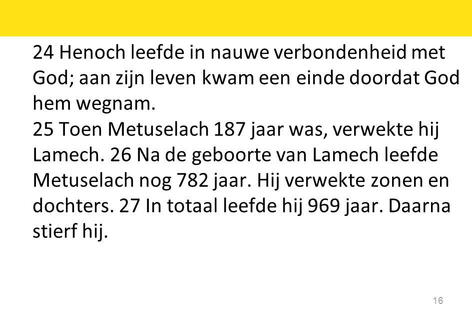 16 24 Henoch leefde in nauwe verbondenheid met God; aan zijn leven kwam een einde doordat God hem wegnam. 25 Toen Metuselach 187 jaar was, verwekte hi