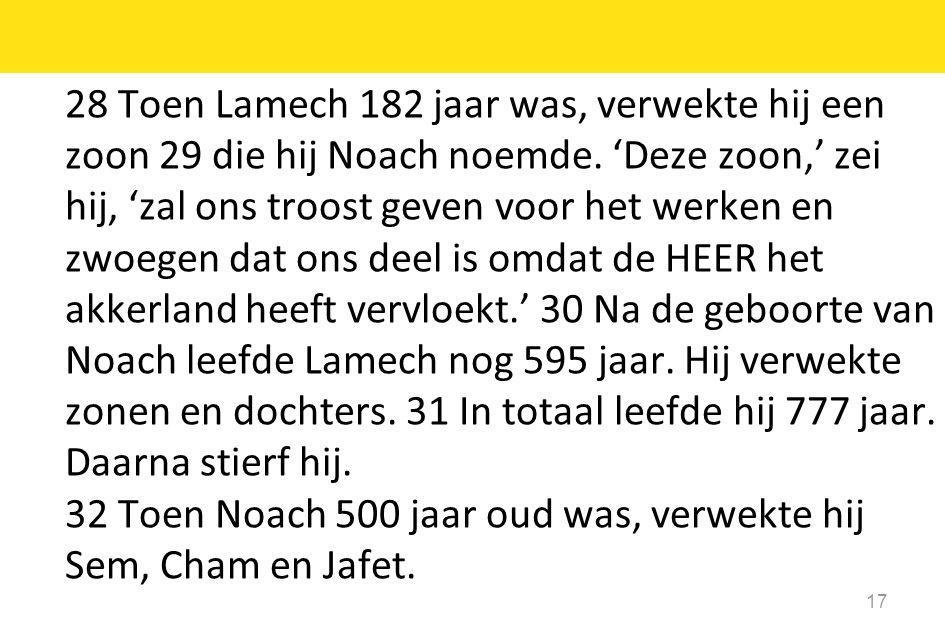 17 28 Toen Lamech 182 jaar was, verwekte hij een zoon 29 die hij Noach noemde. 'Deze zoon,' zei hij, 'zal ons troost geven voor het werken en zwoegen