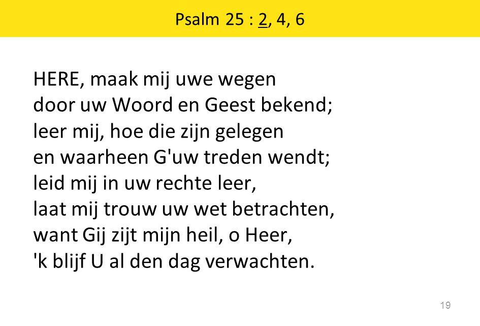 Psalm 25 : 2, 4, 6 19 HERE, maak mij uwe wegen door uw Woord en Geest bekend; leer mij, hoe die zijn gelegen en waarheen G'uw treden wendt; leid mij i