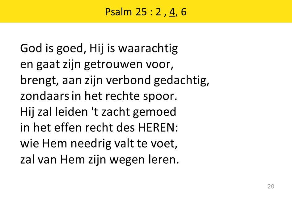 Psalm 25 : 2, 4, 6 20 God is goed, Hij is waarachtig en gaat zijn getrouwen voor, brengt, aan zijn verbond gedachtig, zondaars in het rechte spoor. Hi