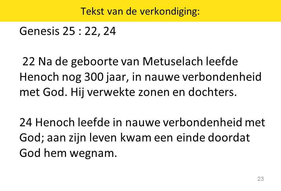 Genesis 25 : 22, 24 22 Na de geboorte van Metuselach leefde Henoch nog 300 jaar, in nauwe verbondenheid met God. Hij verwekte zonen en dochters. 24 He