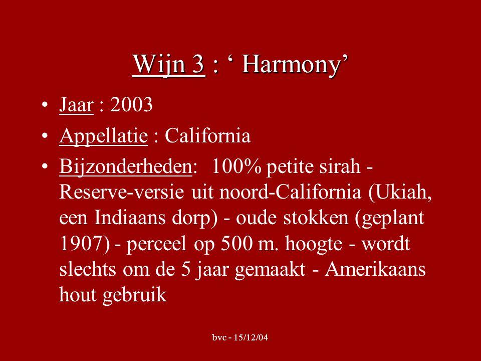 bvc - 15/12/04 Wijn 3 : ' Harmony' •Jaar : 2003 •Appellatie : California •Bijzonderheden: 100% petite sirah - Reserve-versie uit noord-California (Ukiah, een Indiaans dorp) - oude stokken (geplant 1907) - perceel op 500 m.