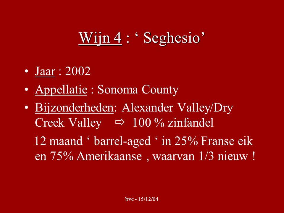 bvc - 15/12/04 Wijn 4 : ' Seghesio' •Jaar : 2002 •Appellatie : Sonoma County •Bijzonderheden: Alexander Valley/Dry Creek Valley  100 % zinfandel 12 maand ' barrel-aged ' in 25% Franse eik en 75% Amerikaanse, waarvan 1/3 nieuw !