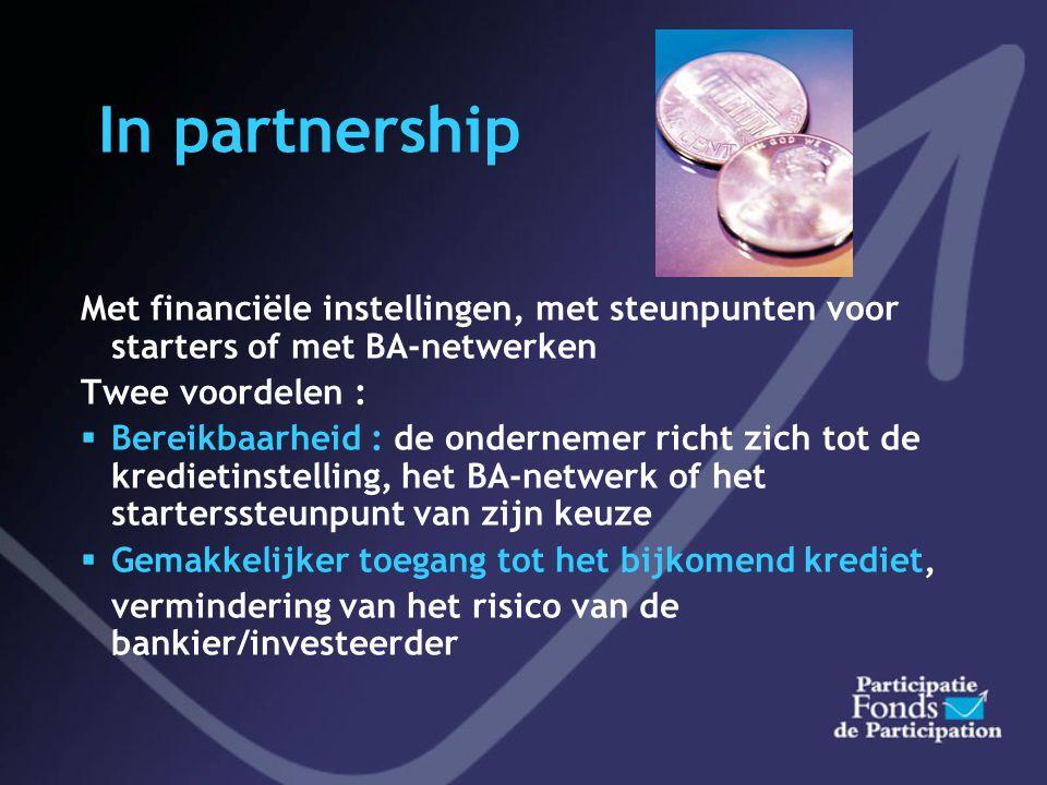 In partnership Met financiële instellingen, met steunpunten voor starters of met BA-netwerken Twee voordelen :  Bereikbaarheid : de ondernemer richt zich tot de kredietinstelling, het BA-netwerk of het starterssteunpunt van zijn keuze  Gemakkelijker toegang tot het bijkomend krediet, vermindering van het risico van de bankier/investeerder