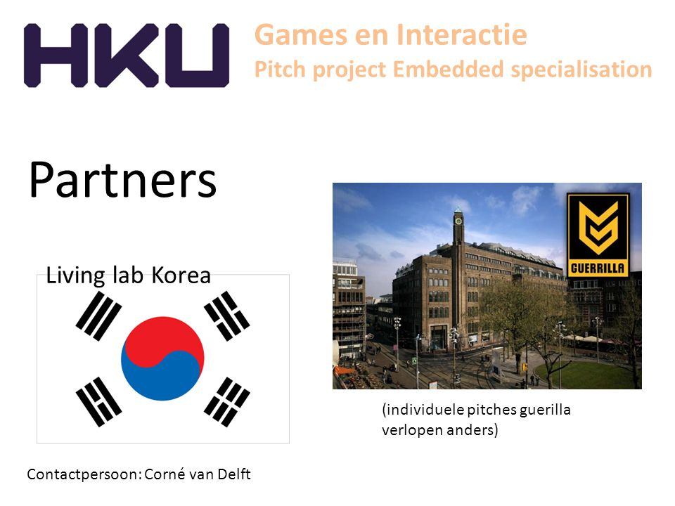 Games en Interactie Pitch project Embedded specialisation Partners Contactpersoon: Corné van Delft Living lab Korea (individuele pitches guerilla verlopen anders)