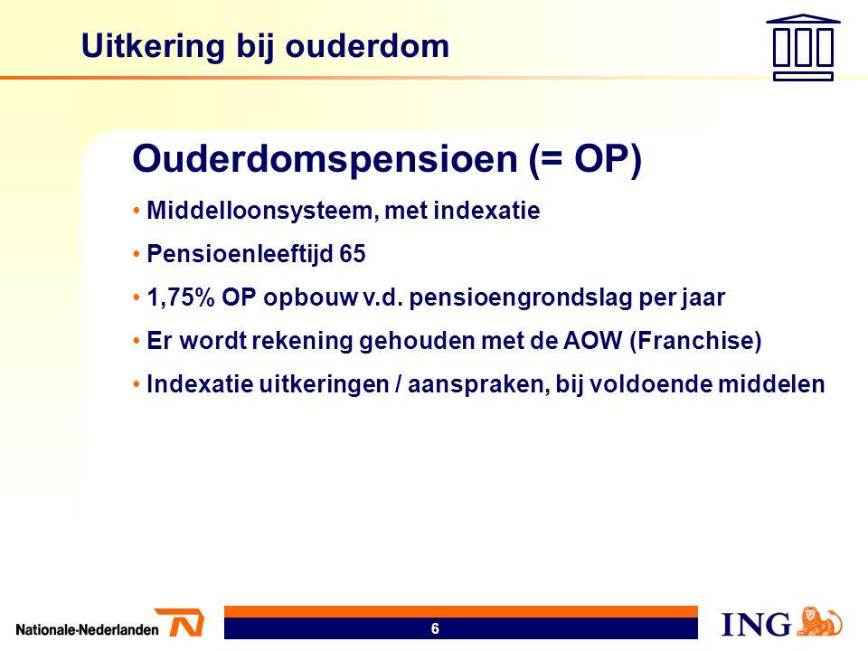 6 Uitkering bij ouderdom Ouderdomspensioen (= OP) • Middelloonsysteem, met indexatie • Pensioenleeftijd 65 • 1,75% OP opbouw v.d. pensioengrondslag pe