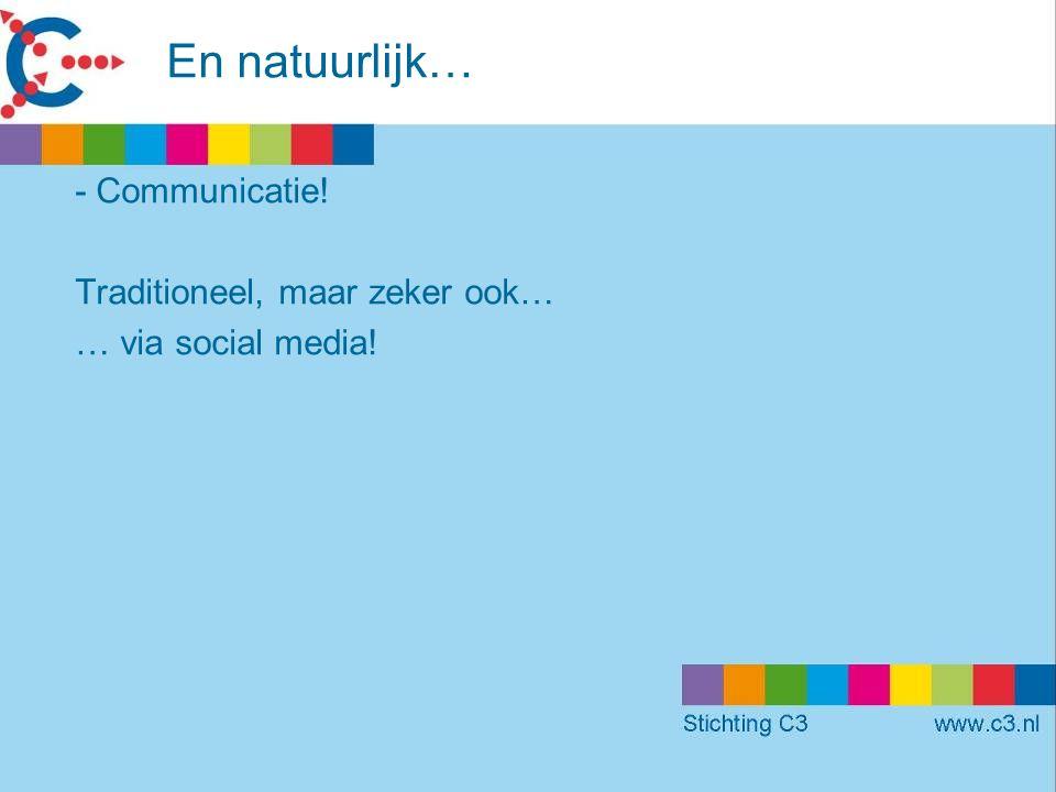 En natuurlijk… -Communicatie! Traditioneel, maar zeker ook… … via social media!
