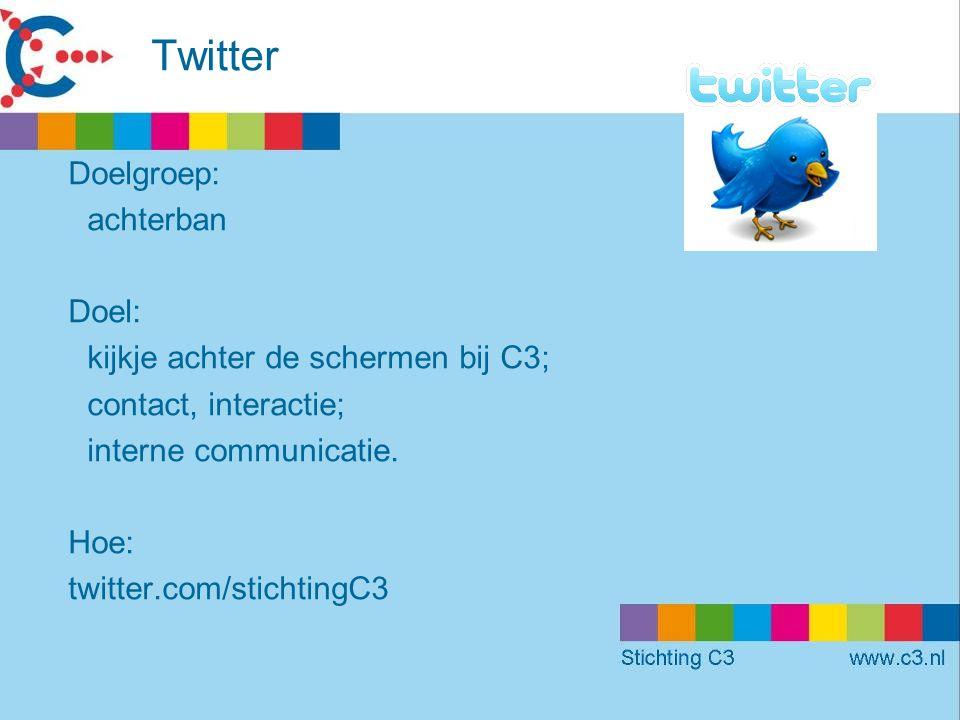 Twitter Doelgroep: achterban Doel: kijkje achter de schermen bij C3; contact, interactie; interne communicatie.