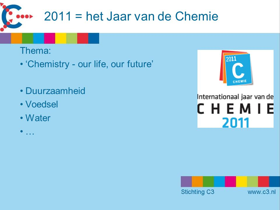2011 = het Jaar van de Chemie Thema: •'Chemistry - our life, our future' •Duurzaamheid •Voedsel •Water •…