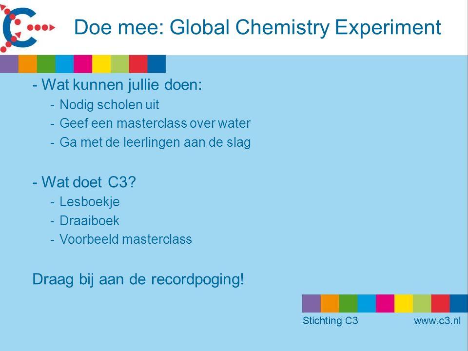 Doe mee: Global Chemistry Experiment -Wat kunnen jullie doen: -Nodig scholen uit -Geef een masterclass over water -Ga met de leerlingen aan de slag -Wat doet C3.