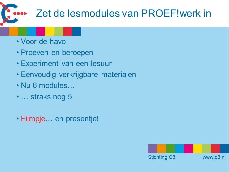 Zet de lesmodules van PROEF!werk in •Voor de havo •Proeven en beroepen •Experiment van een lesuur •Eenvoudig verkrijgbare materialen •Nu 6 modules… •… straks nog 5 •Filmpje… en presentje!Filmpje