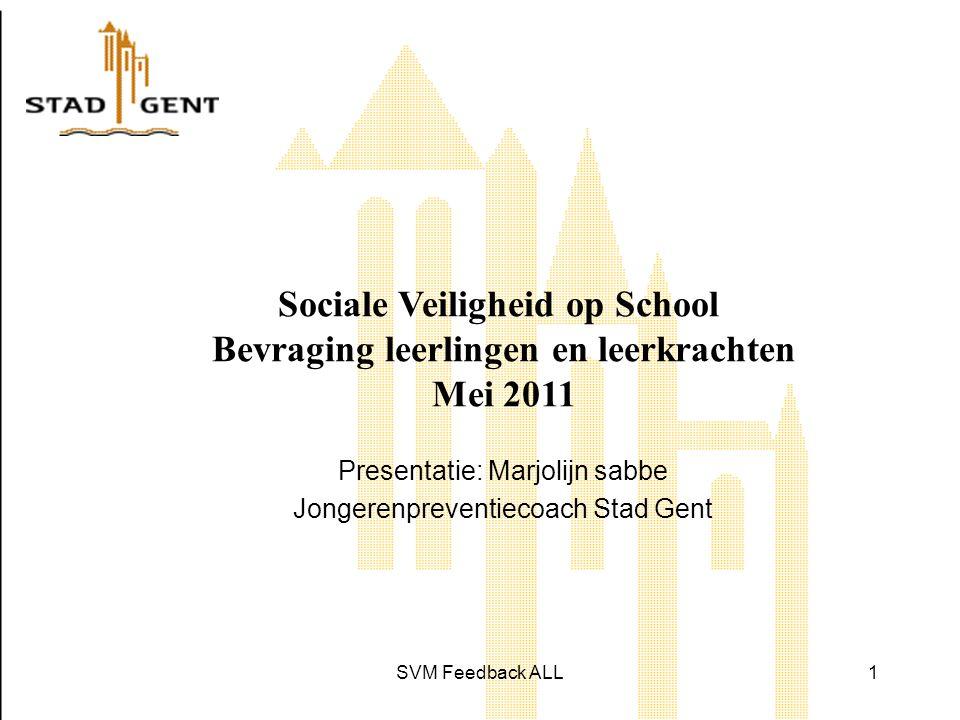 SVM Feedback ALL1 Sociale Veiligheid op School Bevraging leerlingen en leerkrachten Mei 2011 Presentatie: Marjolijn sabbe Jongerenpreventiecoach Stad Gent