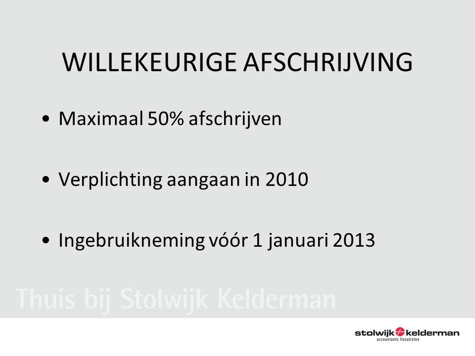 WILLEKEURIGE AFSCHRIJVING •Maximaal 50% afschrijven •Verplichting aangaan in 2010 •Ingebruikneming vóór 1 januari 2013
