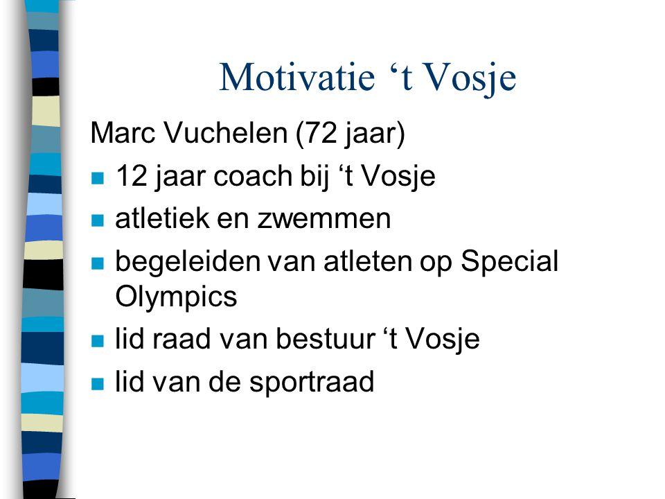 Motivatie 't Vosje Marc Vuchelen (72 jaar) n 12 jaar coach bij 't Vosje n atletiek en zwemmen n begeleiden van atleten op Special Olympics n lid raad