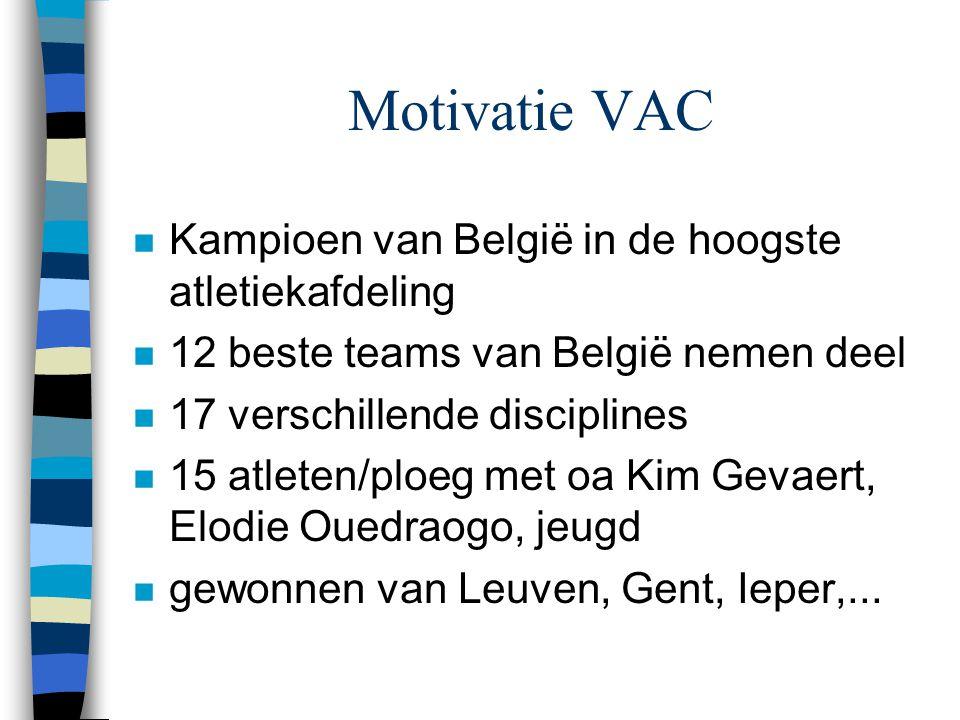 Motivatie VAC n Kampioen van België in de hoogste atletiekafdeling n 12 beste teams van België nemen deel n 17 verschillende disciplines n 15 atleten/