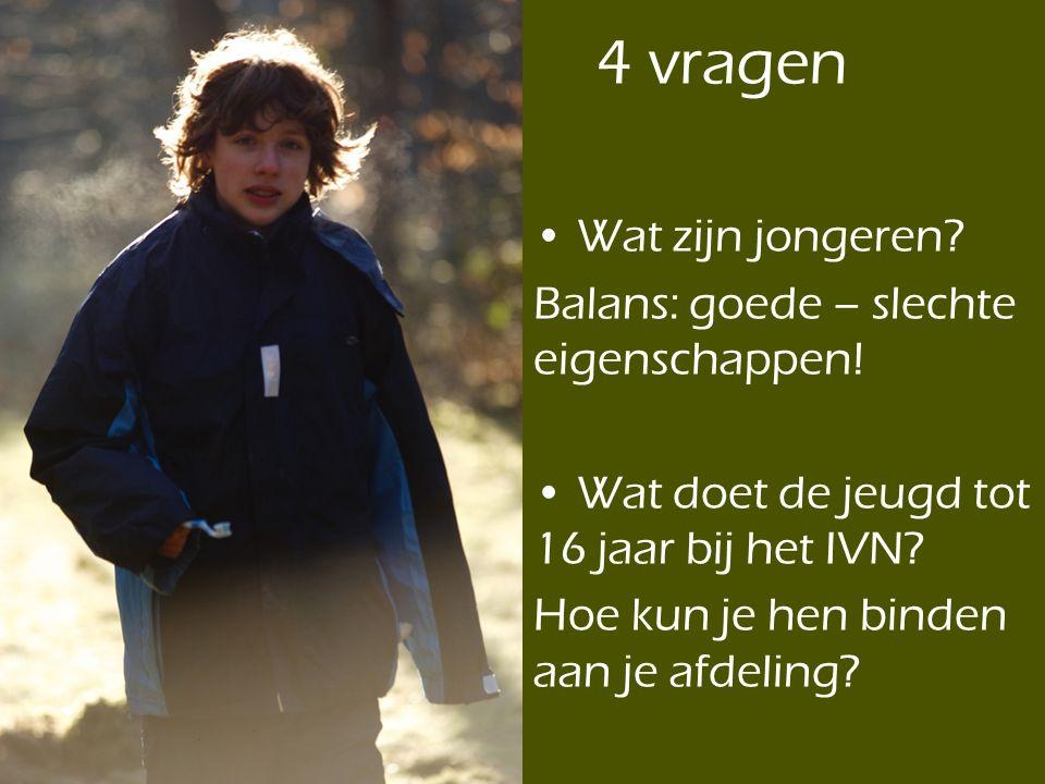 4 vragen • Wat zijn jongeren? Balans: goede – slechte eigenschappen! • Wat doet de jeugd tot 16 jaar bij het IVN? Hoe kun je hen binden aan je afdelin