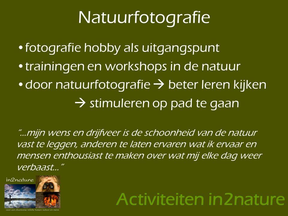 •fotografie hobby als uitgangspunt •trainingen en workshops in de natuur •door natuurfotografie  beter leren kijken  stimuleren op pad te gaan …mijn wens en drijfveer is de schoonheid van de natuur vast te leggen, anderen te laten ervaren wat ik ervaar en mensen enthousiast te maken over wat mij elke dag weer verbaast… Natuurfotografie Activiteiten in2nature