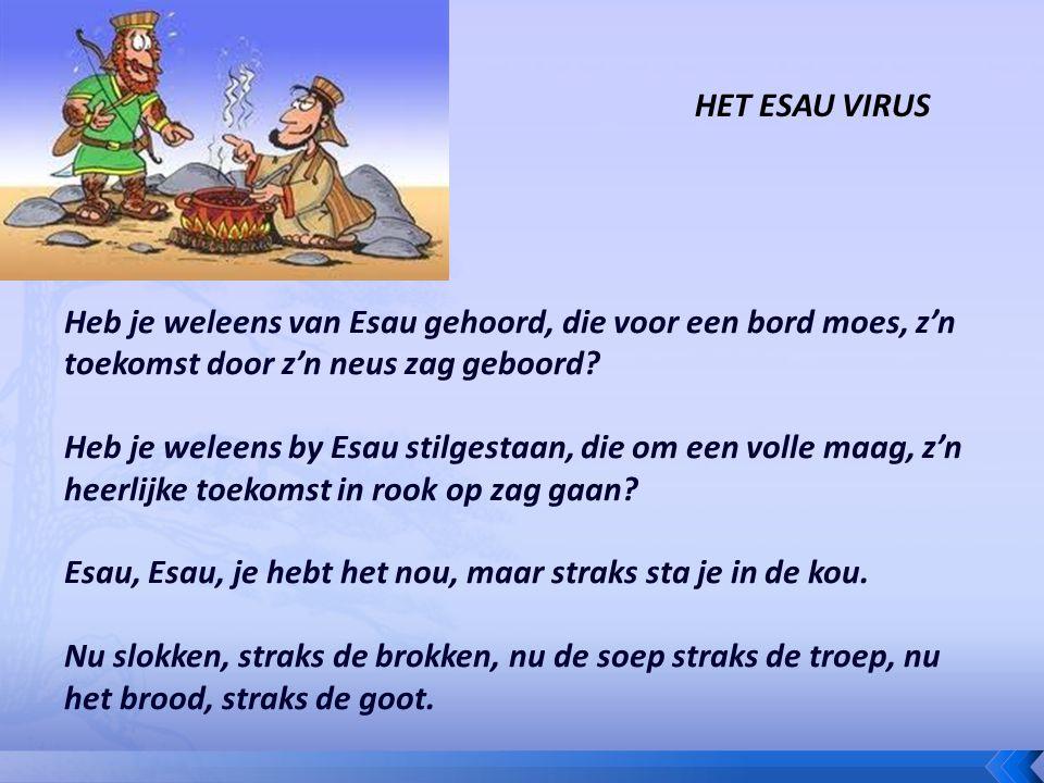 Heb je weleens van Esau gehoord, die voor een bord moes, z'n toekomst door z'n neus zag geboord? Heb je weleens by Esau stilgestaan, die om een volle