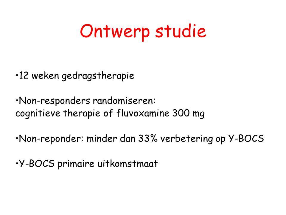 Ontwerp studie •12 weken gedragstherapie •Non-responders randomiseren: cognitieve therapie of fluvoxamine 300 mg •Non-reponder: minder dan 33% verbetering op Y-BOCS •Y-BOCS primaire uitkomstmaat