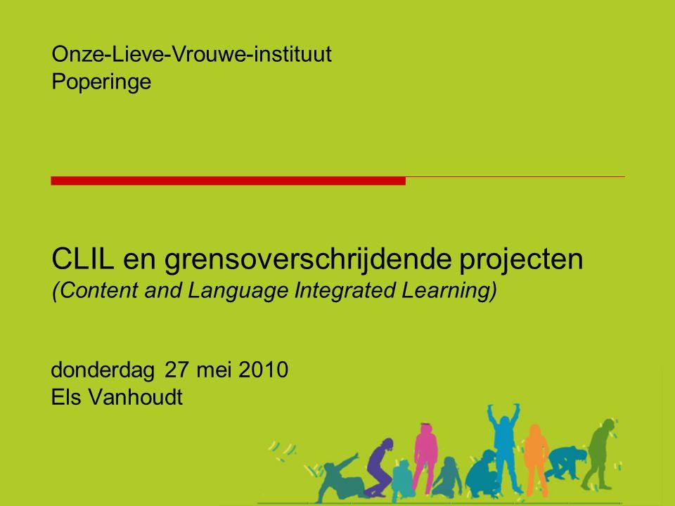 CLIL en grensoverschrijdende projecten (Content and Language Integrated Learning) donderdag 27 mei 2010 Els Vanhoudt Onze-Lieve-Vrouwe-instituut Poper