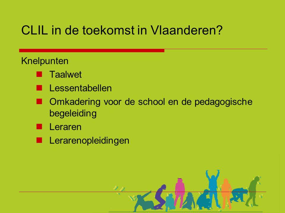 CLIL in de toekomst in Vlaanderen? Knelpunten  Taalwet  Lessentabellen  Omkadering voor de school en de pedagogische begeleiding  Leraren  Lerare
