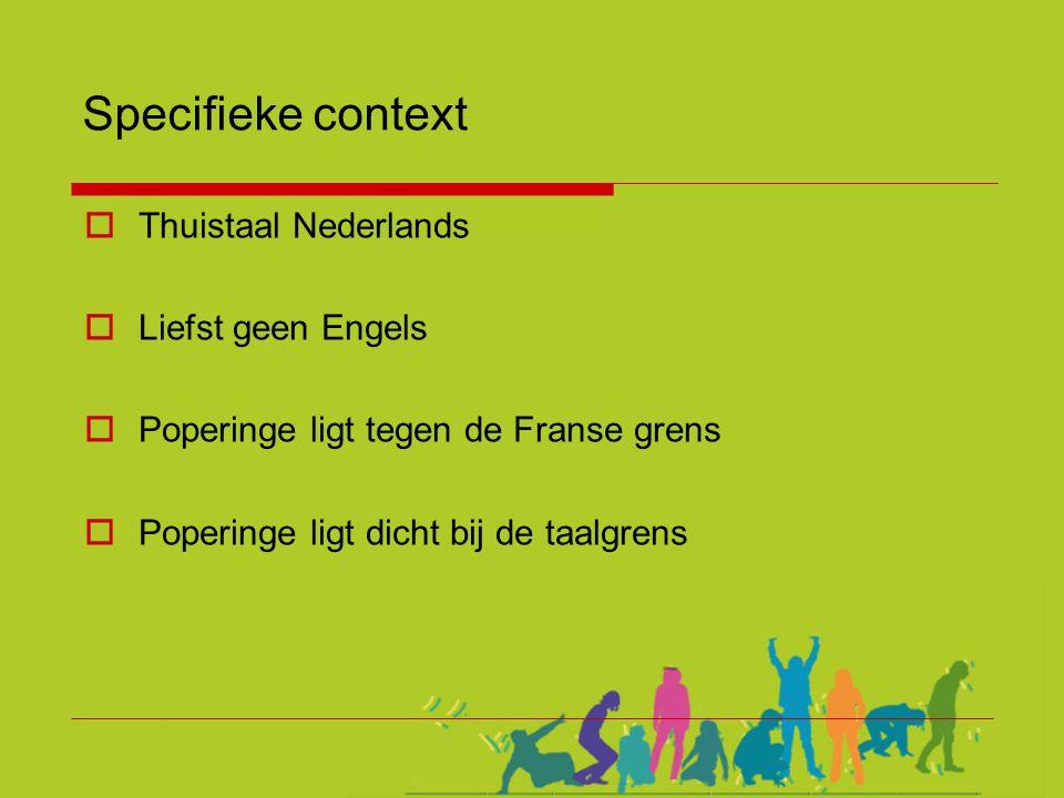 Specifieke context  Thuistaal Nederlands  Liefst geen Engels  Poperinge ligt tegen de Franse grens  Poperinge ligt dicht bij de taalgrens