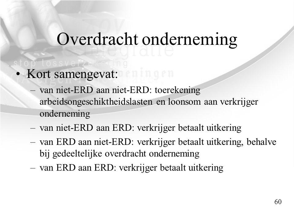 Overdracht onderneming •Kort samengevat: –van niet-ERD aan niet-ERD: toerekening arbeidsongeschiktheidslasten en loonsom aan verkrijger onderneming –v
