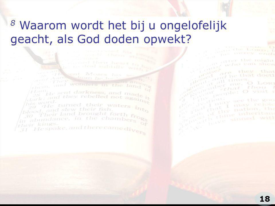 zzz 8 Waarom wordt het bij u ongelofelijk geacht, als God doden opwekt? 18