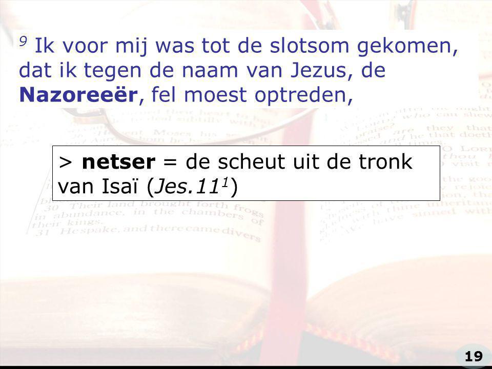 zzz 9 Ik voor mij was tot de slotsom gekomen, dat ik tegen de naam van Jezus, de Nazoreeër, fel moest optreden, > netser = de scheut uit de tronk van Isaï (Jes.11 1 ) 19
