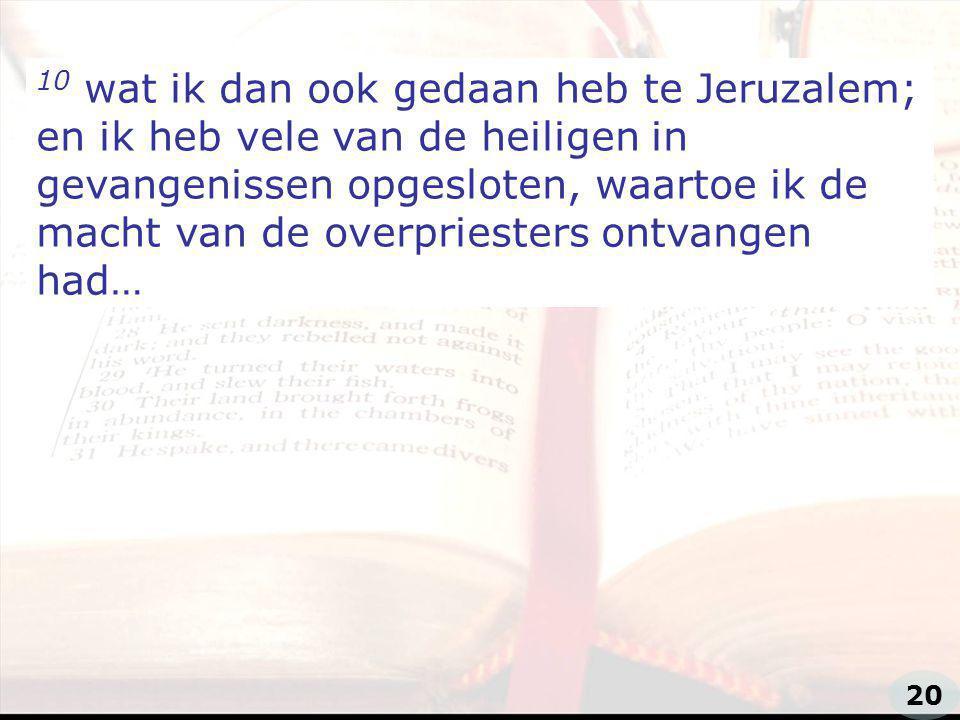 zzz 10 wat ik dan ook gedaan heb te Jeruzalem; en ik heb vele van de heiligen in gevangenissen opgesloten, waartoe ik de macht van de overpriesters ontvangen had… 20