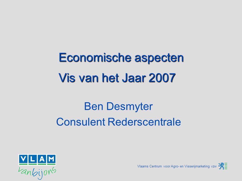 Vlaams Centrum voor Agro- en Visserijmarketing vzw Economische aspecten Vis van het Jaar 2007 Ben Desmyter Consulent Rederscentrale