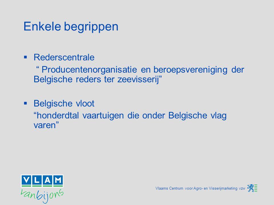 Vlaams Centrum voor Agro- en Visserijmarketing vzw Enkele begrippen  Rederscentrale Producentenorganisatie en beroepsvereniging der Belgische reders ter zeevisserij  Belgische vloot honderdtal vaartuigen die onder Belgische vlag varen
