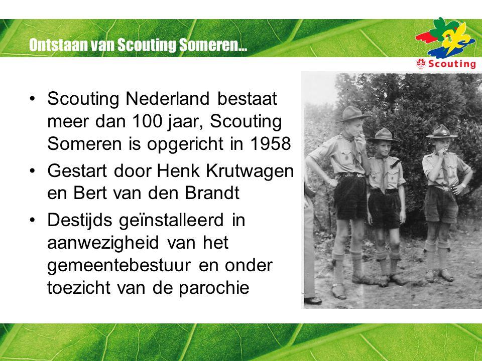 Ontstaan van Scouting Someren… •Scouting Nederland bestaat meer dan 100 jaar, Scouting Someren is opgericht in 1958 •Gestart door Henk Krutwagen en Bert van den Brandt •Destijds geïnstalleerd in aanwezigheid van het gemeentebestuur en onder toezicht van de parochie
