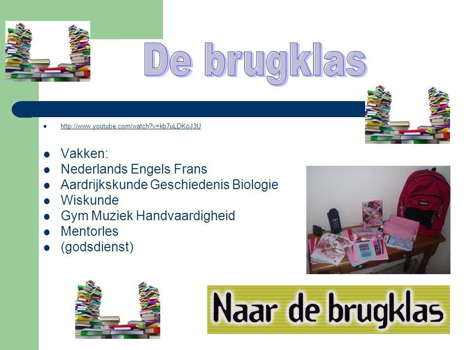  http://www.youtube.com/watch?v=kb7uLDKoJ3U http://www.youtube.com/watch?v=kb7uLDKoJ3U  Vakken:  Nederlands Engels Frans  Aardrijkskunde Geschiedenis Biologie  Wiskunde  Gym Muziek Handvaardigheid  Mentorles  (godsdienst)