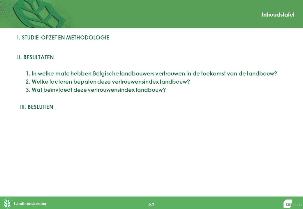 p.1 Inhoudstafel I. STUDIE-OPZET EN METHODOLOGIE II. RESULTATEN 1. In welke mate hebben Belgische landbouwers vertrouwen in de toekomst van de landbou