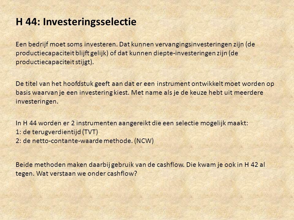H 44: Investeringsselectie Een bedrijf moet soms investeren. Dat kunnen vervangingsinvesteringen zijn (de productiecapaciteit blijft gelijk) of dat ku