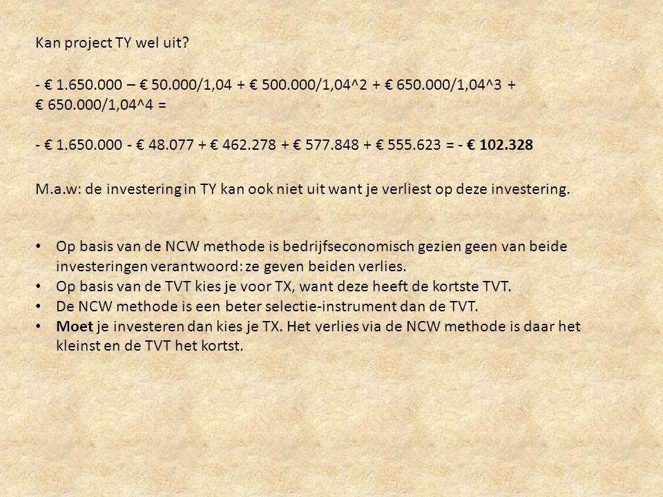 Kan project TY wel uit? - € 1.650.000 – € 50.000/1,04 + € 500.000/1,04^2 + € 650.000/1,04^3 + € 650.000/1,04^4 = - € 1.650.000 - € 48.077 + € 462.278