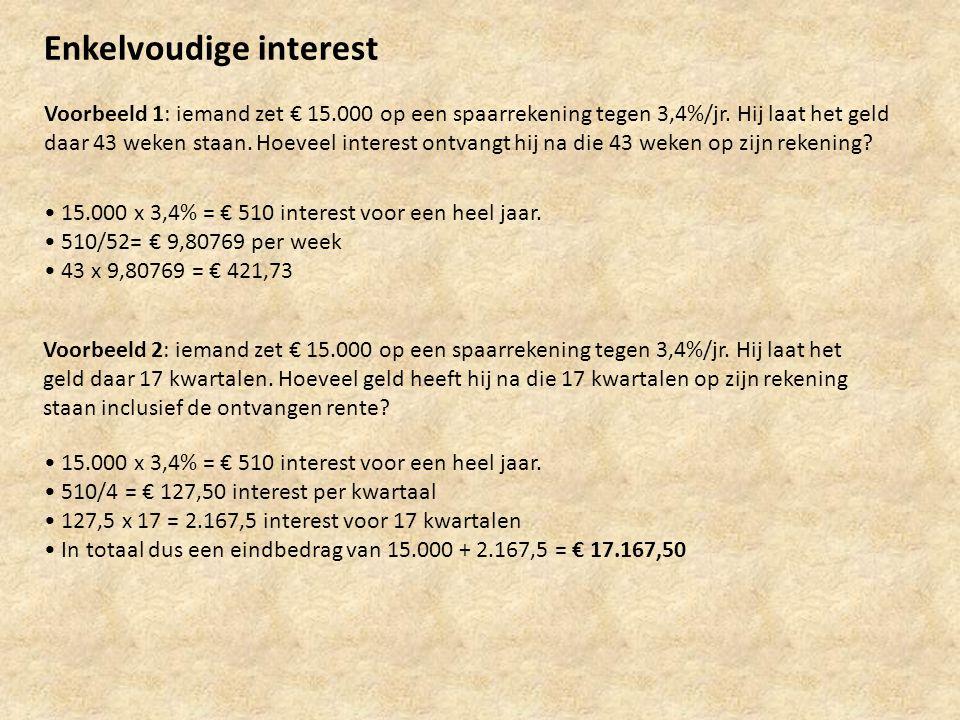 Enkelvoudige interest Voorbeeld 1: iemand zet € 15.000 op een spaarrekening tegen 3,4%/jr. Hij laat het geld daar 43 weken staan. Hoeveel interest ont