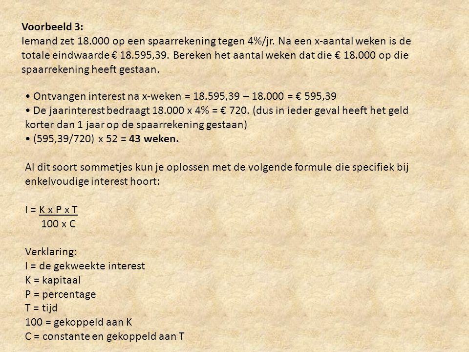 Voorbeeld 3: Iemand zet 18.000 op een spaarrekening tegen 4%/jr. Na een x-aantal weken is de totale eindwaarde € 18.595,39. Bereken het aantal weken d
