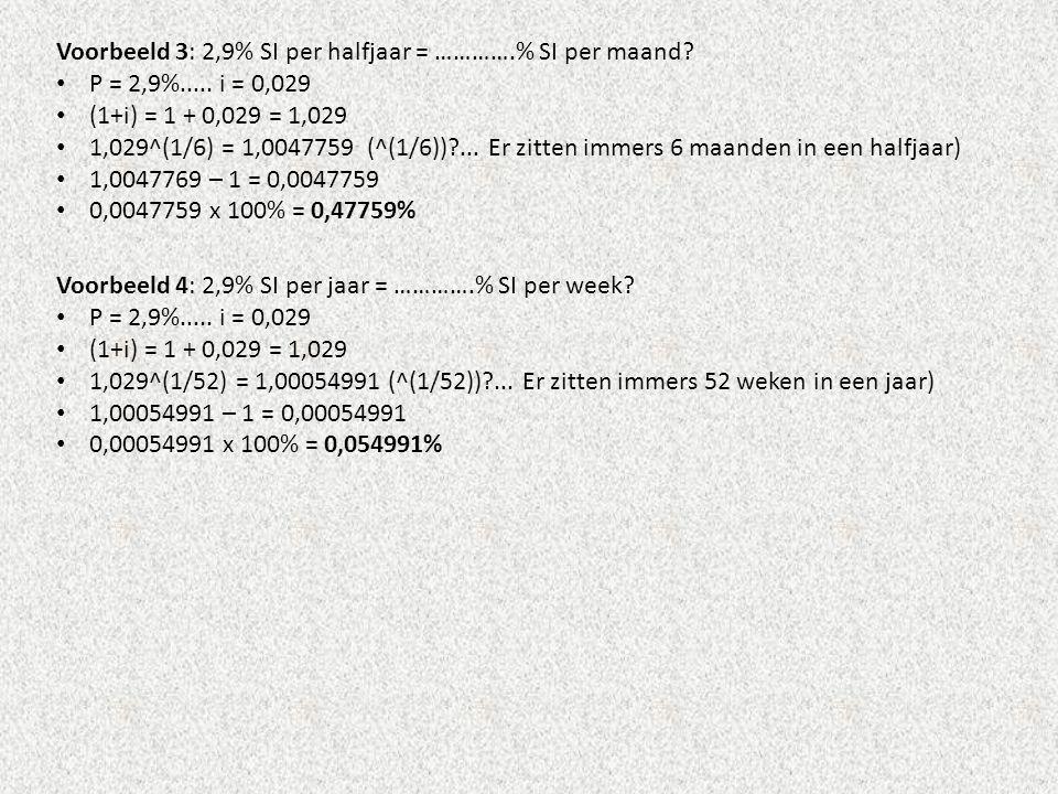 Voorbeeld 3: 2,9% SI per halfjaar = ………….% SI per maand? • P = 2,9%..... i = 0,029 • (1+i) = 1 + 0,029 = 1,029 • 1,029^(1/6) = 1,0047759 (^(1/6))?...