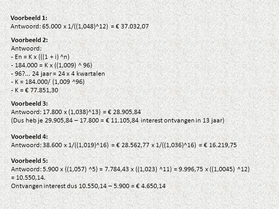 Voorbeeld 1: Antwoord: 65.000 x 1/((1,048)^12) = € 37.032,07 Voorbeeld 2: Antwoord: - En = K x (((1 + i) ^n) - 184.000 = K x ((1,009) ^ 96) - 96?... 2