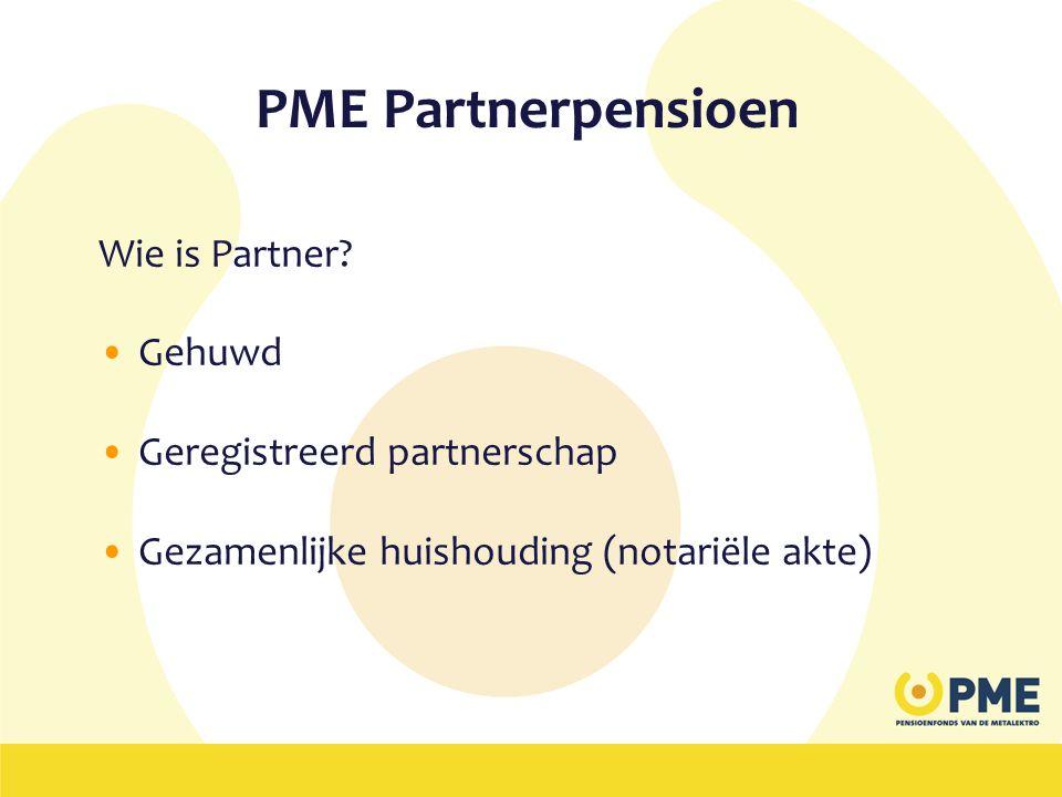PME Partnerpensioen Wie is Partner? •Gehuwd •Geregistreerd partnerschap •Gezamenlijke huishouding (notariële akte)