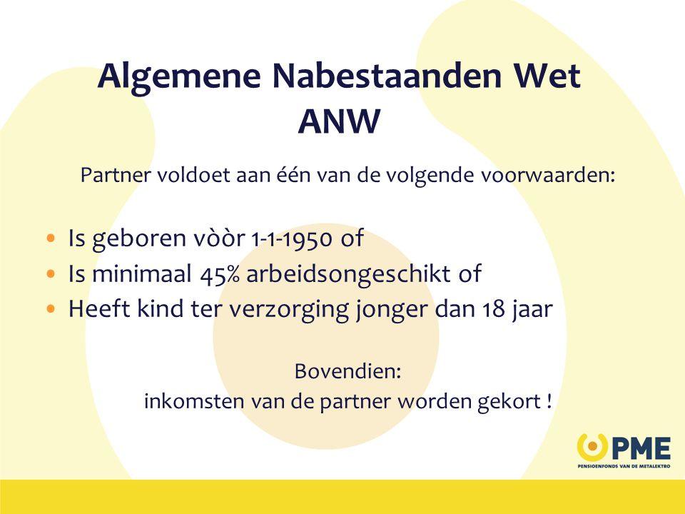 Algemene Nabestaanden Wet ANW Partner voldoet aan één van de volgende voorwaarden: •Is geboren vòòr 1-1-1950 of •Is minimaal 45% arbeidsongeschikt of