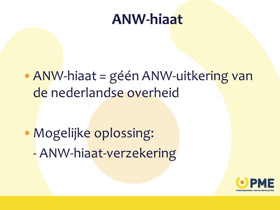 ANW-hiaat •ANW-hiaat = géén ANW-uitkering van de nederlandse overheid •Mogelijke oplossing: - ANW-hiaat-verzekering