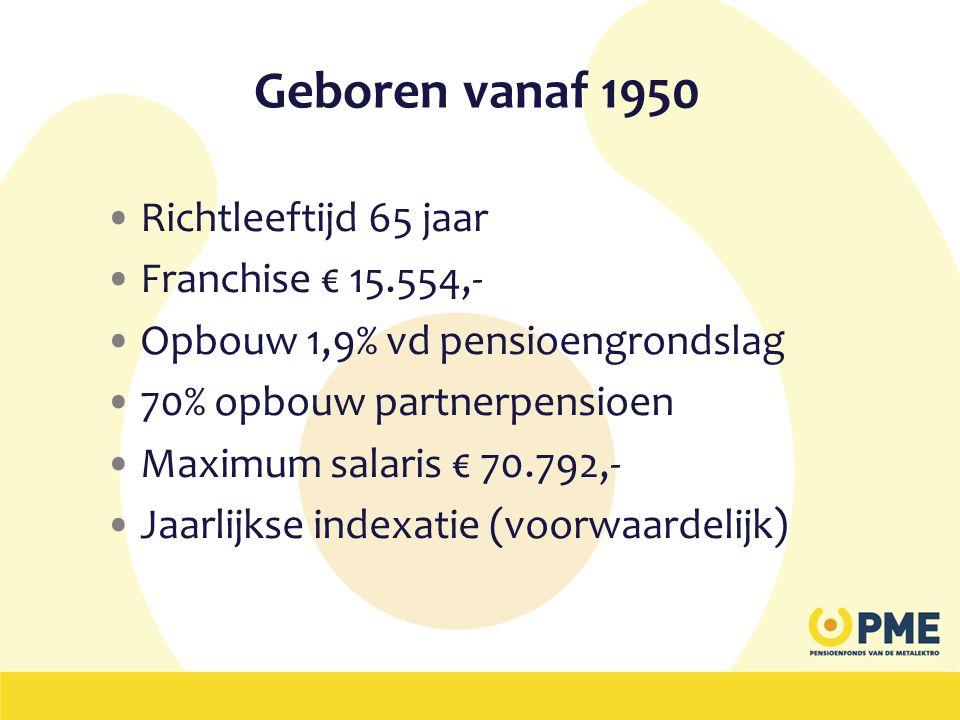 Geboren vanaf 1950 •Richtleeftijd 65 jaar •Franchise € 15.554,- •Opbouw 1,9% vd pensioengrondslag •70% opbouw partnerpensioen •Maximum salaris € 70.79