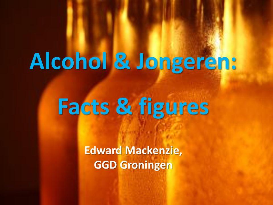 Alcohol & Jongeren: Facts & figures Edward Mackenzie, GGD Groningen