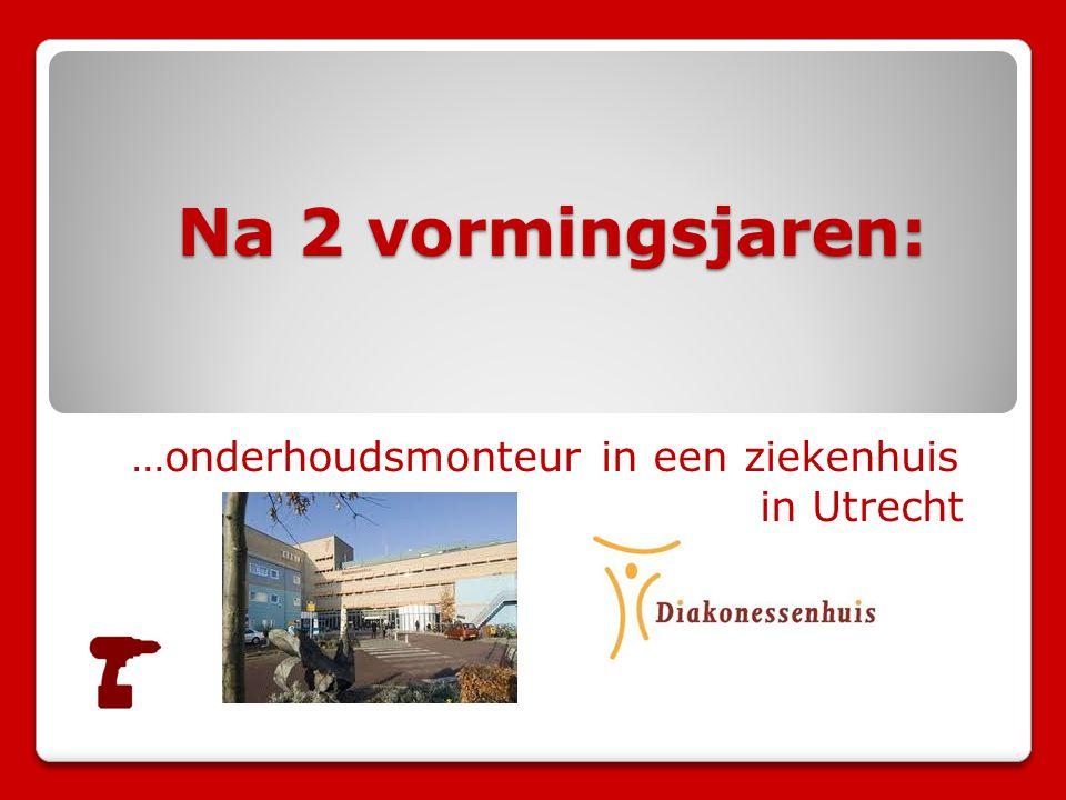 Na 2 vormingsjaren: Na 2 vormingsjaren: …onderhoudsmonteur in een ziekenhuis in Utrecht